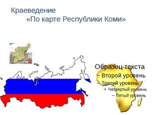Краеведение «По карте Республики Коми»