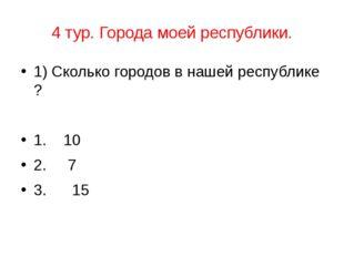 4 тур. Города моей республики. 1) Сколько городов в нашей республике ? 1. 10