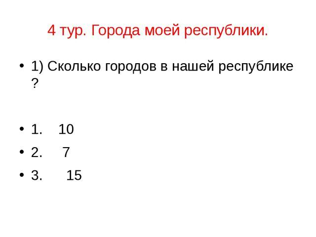 4 тур. Города моей республики. 1) Сколько городов в нашей республике ? 1. 10...