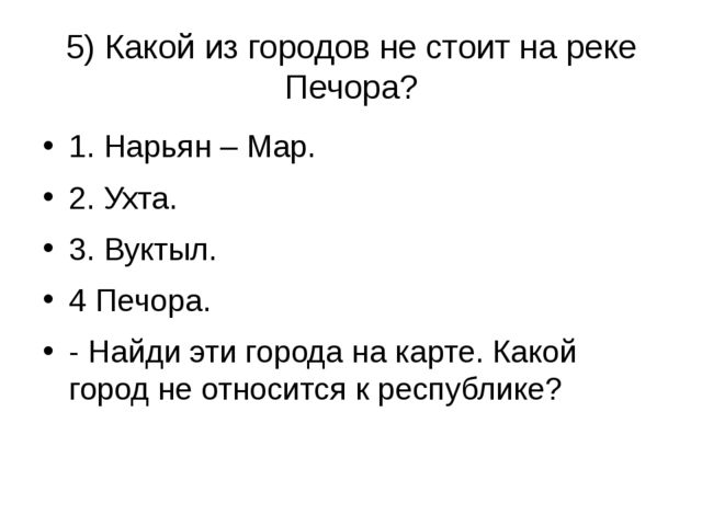 5) Какой из городов не стоит на реке Печора? 1. Нарьян – Мар. 2. Ухта. 3. Вук...