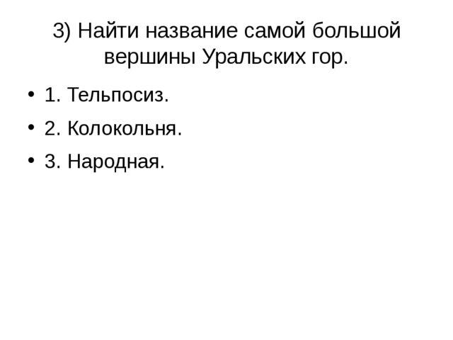3) Найти название самой большой вершины Уральских гор. 1. Тельпосиз. 2. Колок...