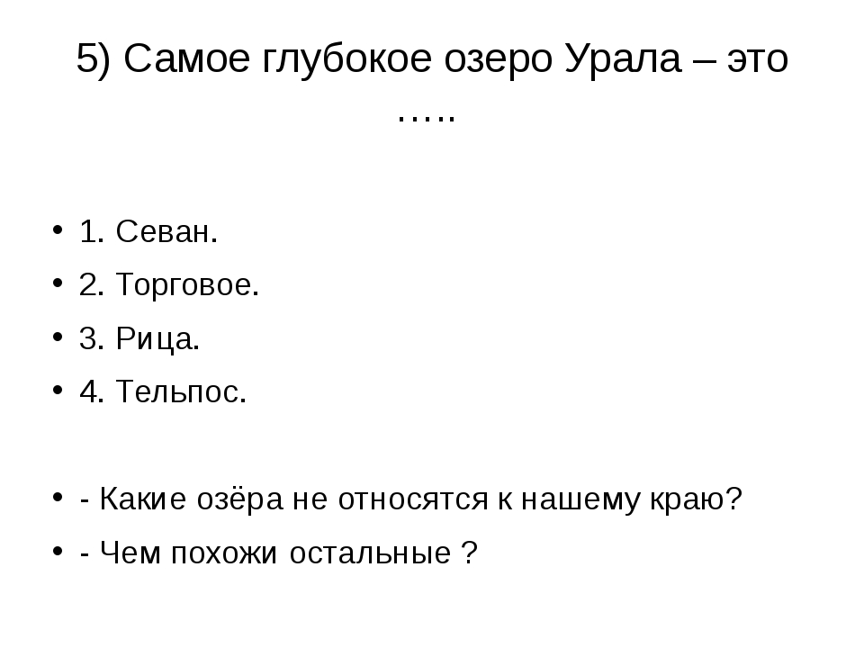 5) Самое глубокое озеро Урала – это ….. 1. Севан. 2. Торговое. 3. Рица. 4. Те...