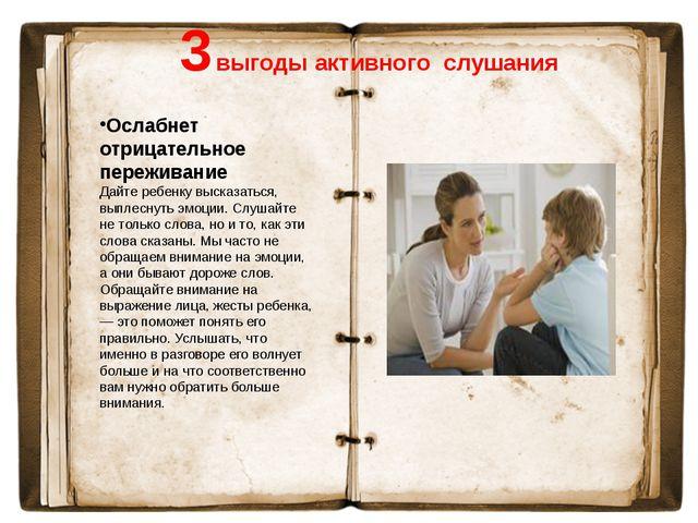3 выгоды активного слушания Ослабнет отрицательное переживание Дайте ребенку...