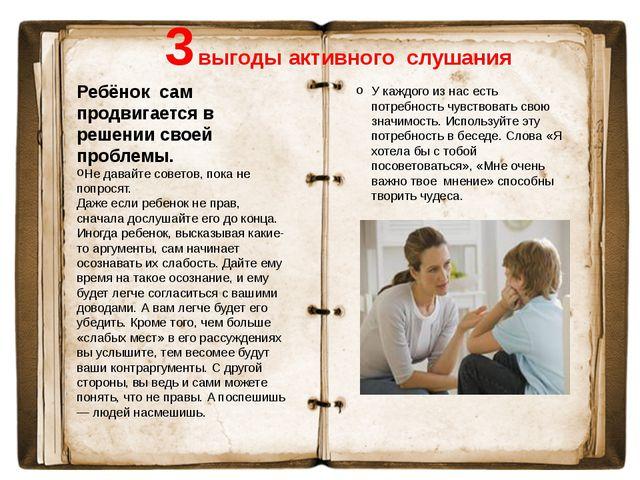 3 выгоды активного слушания Ребёнок сам продвигается в решении своей проблем...