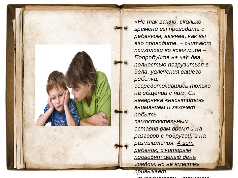 «Не так важно, сколько времени вы проводите с ребенком, важнее, как вы его пр...