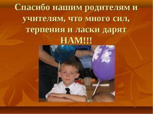 Спасибо нашим родителям и учителям, что много сил, терпения и ласки дарят НАМ