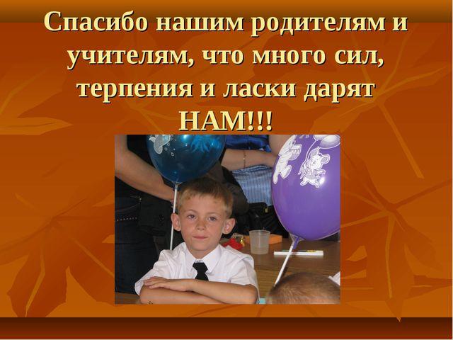 Спасибо нашим родителям и учителям, что много сил, терпения и ласки дарят НАМ...