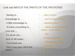 Look and MATCH THE PARTS OF THE PROVERBS Seeing is… Knowledge is… A little kn