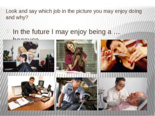 Look and say which job in the picture you may enjoy doing and why? In the fut