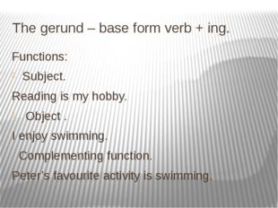 The gerund – base form verb + ing. Functions: Subject. Reading is my hobby. O
