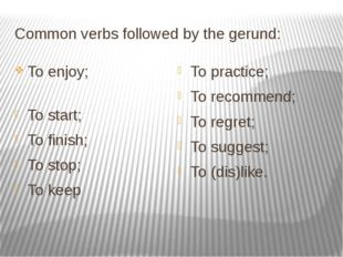 Common verbs followed by the gerund: To enjoy; To start; To finish; To stop;