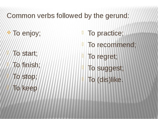 Common verbs followed by the gerund: To enjoy; To start; To finish; To stop;...