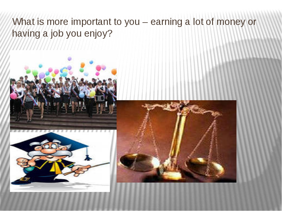 What is more important to you – earning a lot of money or having a job you en...