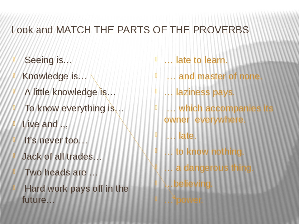 Look and MATCH THE PARTS OF THE PROVERBS Seeing is… Knowledge is… A little kn...