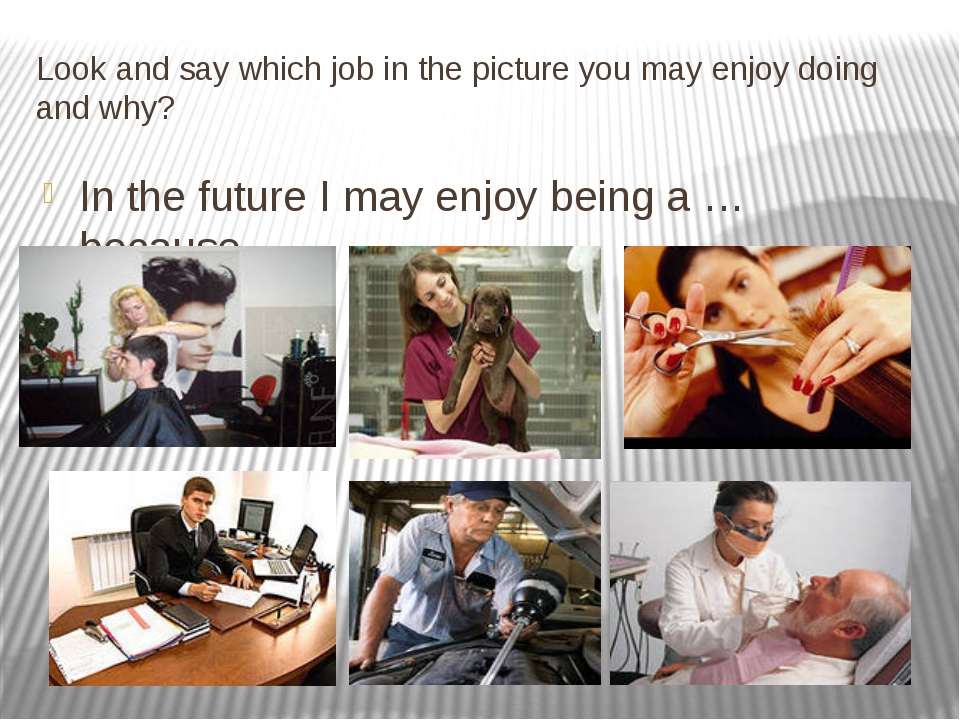 Look and say which job in the picture you may enjoy doing and why? In the fut...