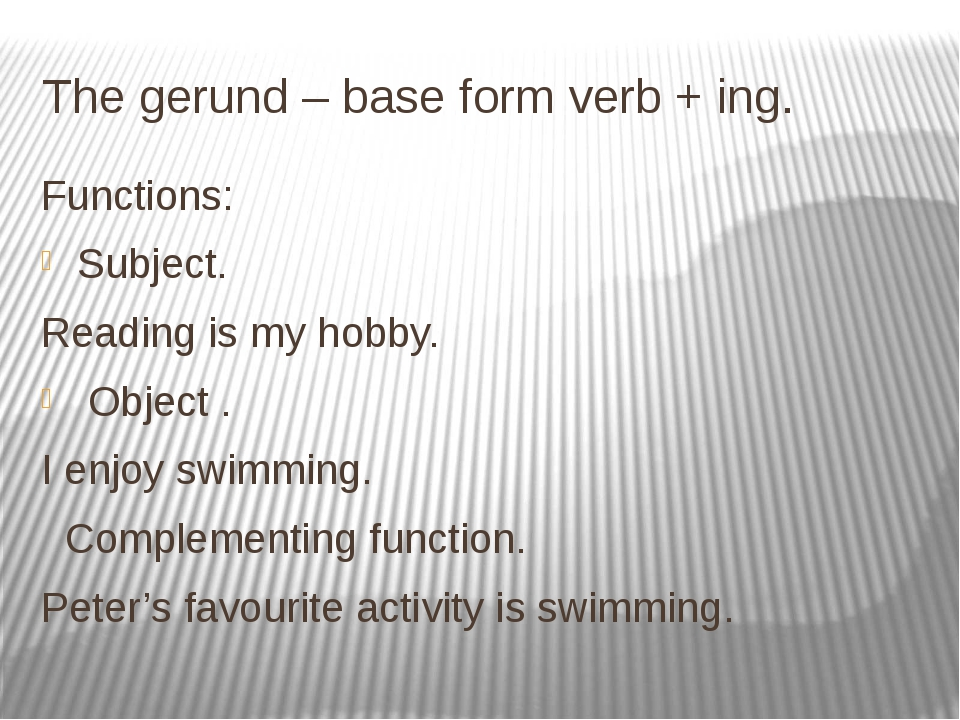 The gerund – base form verb + ing. Functions: Subject. Reading is my hobby. O...