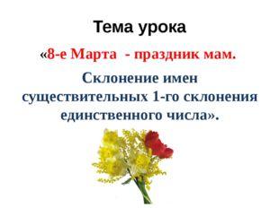 Тема урока «8-е Марта - праздник мам. Склонение имен существительных 1-го скл