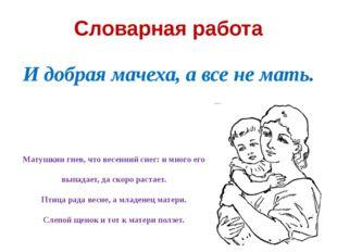 Словарная работа И добрая мачеха, а все не мать. Матушкин гнев, что весенний