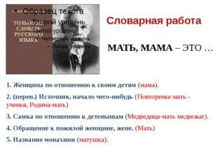 Словарная работа 1. Женщина по отношению к своим детям (мама). 2. (перен.) Ис