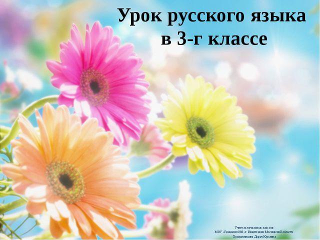 Урок русского языка в 3-г классе Учитель начальных классов МОУ «Гимназия №3»...