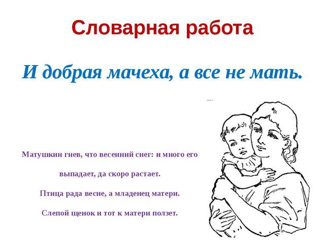 Словарная работа И добрая мачеха, а все не мать. Матушкин гнев, что весенний...