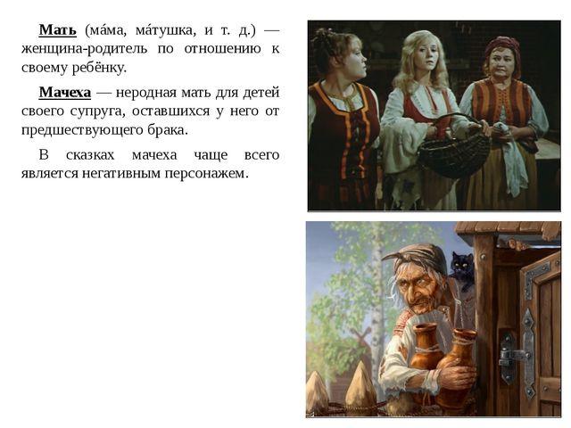 Мать (мáма, мáтушка, и т. д.) — женщина-родитель по отношению к своему ребёнк...