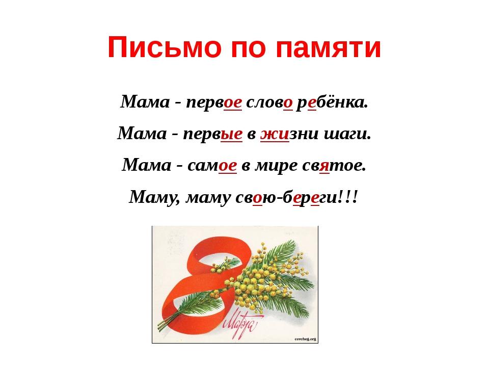 Письмо по памяти Мама - первое слово ребёнка. Мама - первые в жизни шаги. Мам...