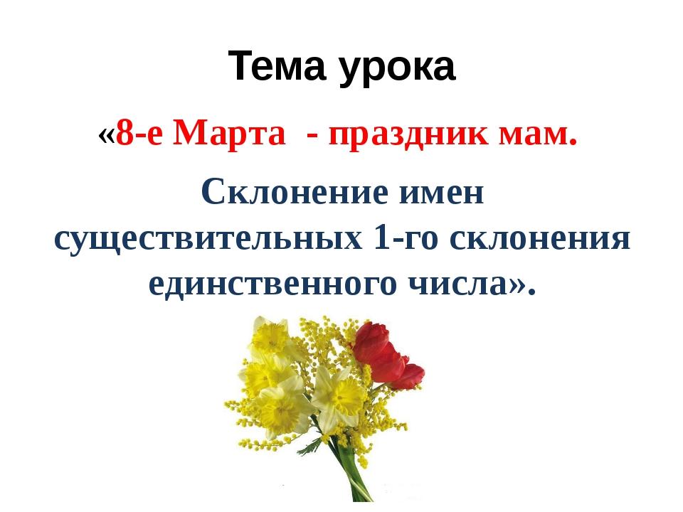 Тема урока «8-е Марта - праздник мам. Склонение имен существительных 1-го скл...