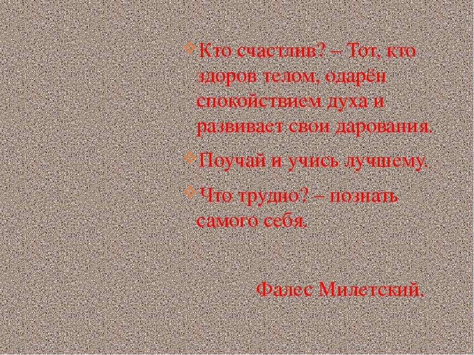 Кто счастлив? – Тот, кто здоров телом, одарён спокойствием духа и развивает с...