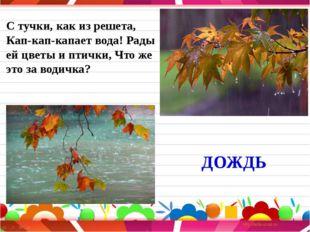 С тучки, как из решета, Кап-кап-капает вода! Рады ей цветы и птички, Что же