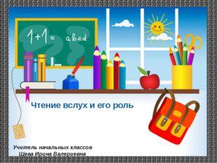Чтение вслух и его роль Учитель начальных классов Щева Ирина Валериевна