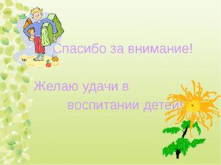 Спасибо за внимание! Желаю удачи в воспитании детей!