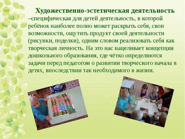 Художественно-эстетическая деятельность –специфическая для детей деятельность...