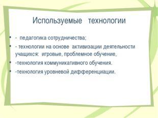Используемые технологии - педагогика сотрудничества; - технологии на основе а