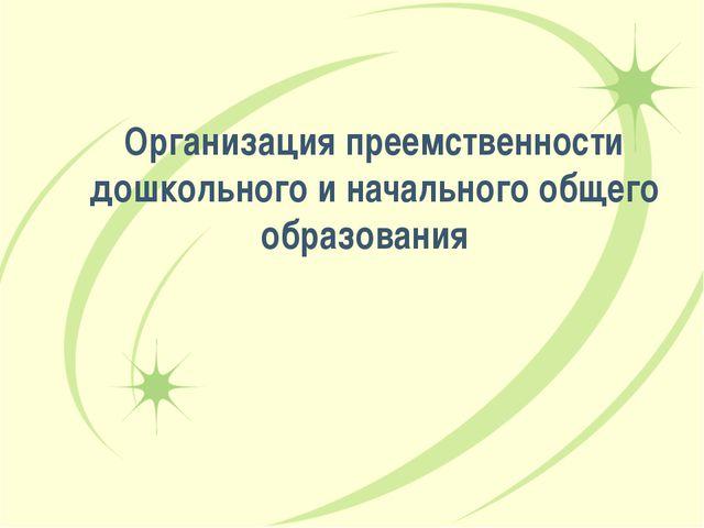 Организация преемственности дошкольного и начального общего образования