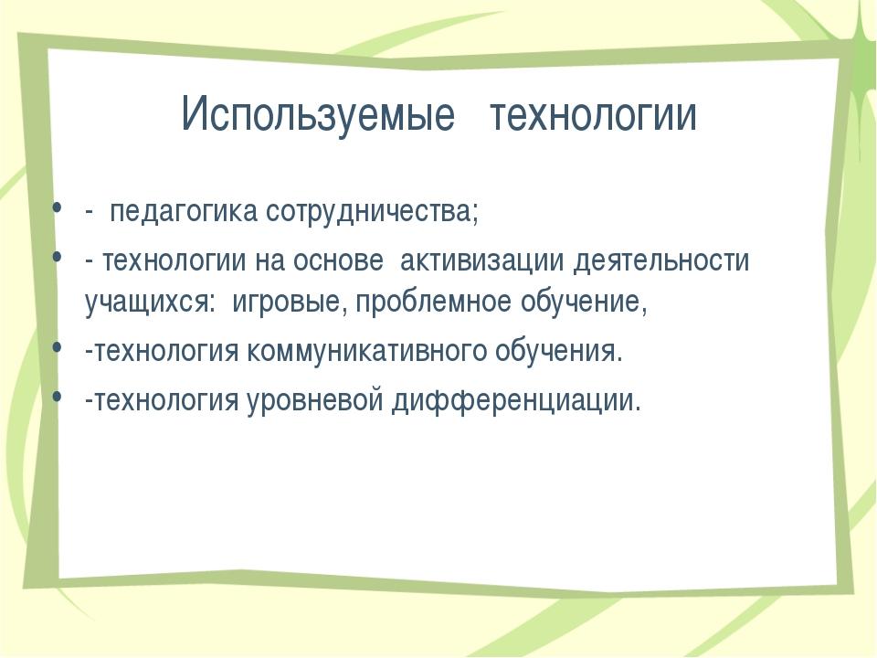 Используемые технологии - педагогика сотрудничества; - технологии на основе а...
