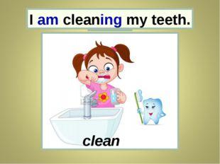 I I am cleaning my teeth. clean