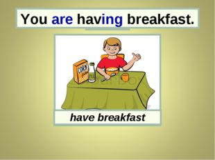You You are having breakfast. have breakfast