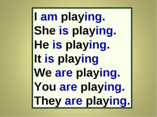 I am playing. She is playing. He is playing. It is playing We are playing. Yo