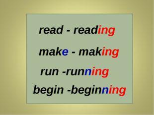 read - reading make - making run -running begin -beginning