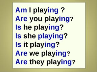 Am I playing ? Are you playing? Is he playing? Is she playing? Is it playing