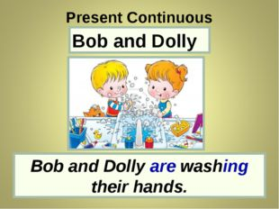 Bob and Dolly Bob and Dolly are washing their hands. Present Continuous