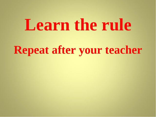 Learn the rule Repeat after your teacher