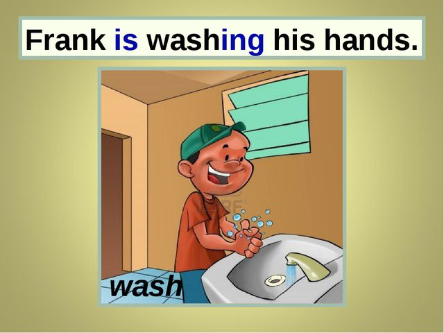 Frank Frank is washing his hands. wash