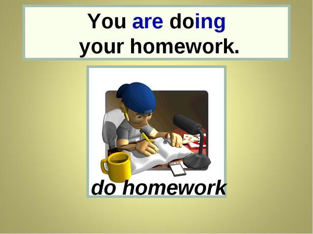 You You are doing your homework. do homework