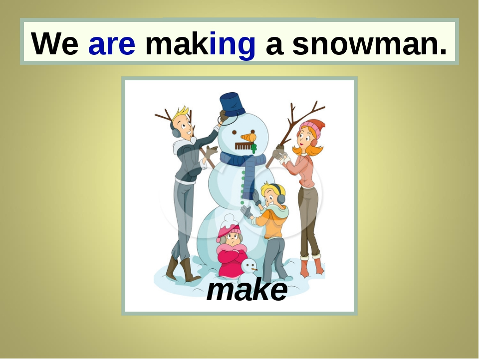We We are making a snowman. make