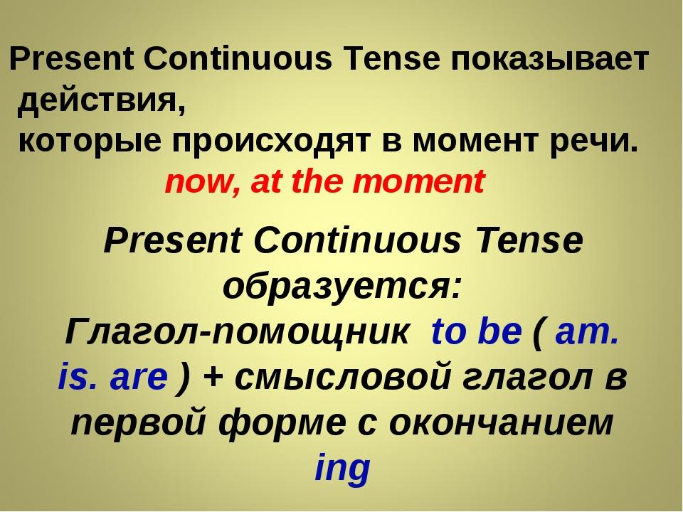 Present Continuous Tense показывает действия, которые происходят в момент реч...