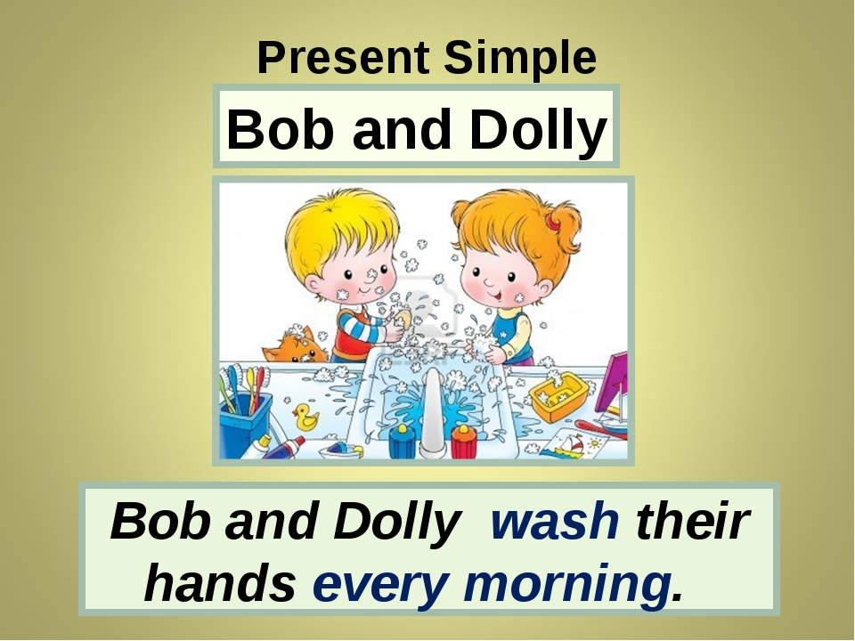Bob and Dolly Present Simple Bob and Dolly wash their hands every morning.