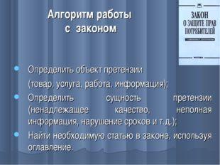Алгоритм работы с законом Определить объект претензии (товар, услуга, работа