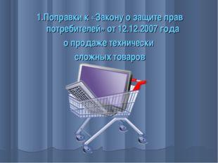 1.Поправки к «Закону о защите прав потребителей» от 12.12.2007 года о продаже
